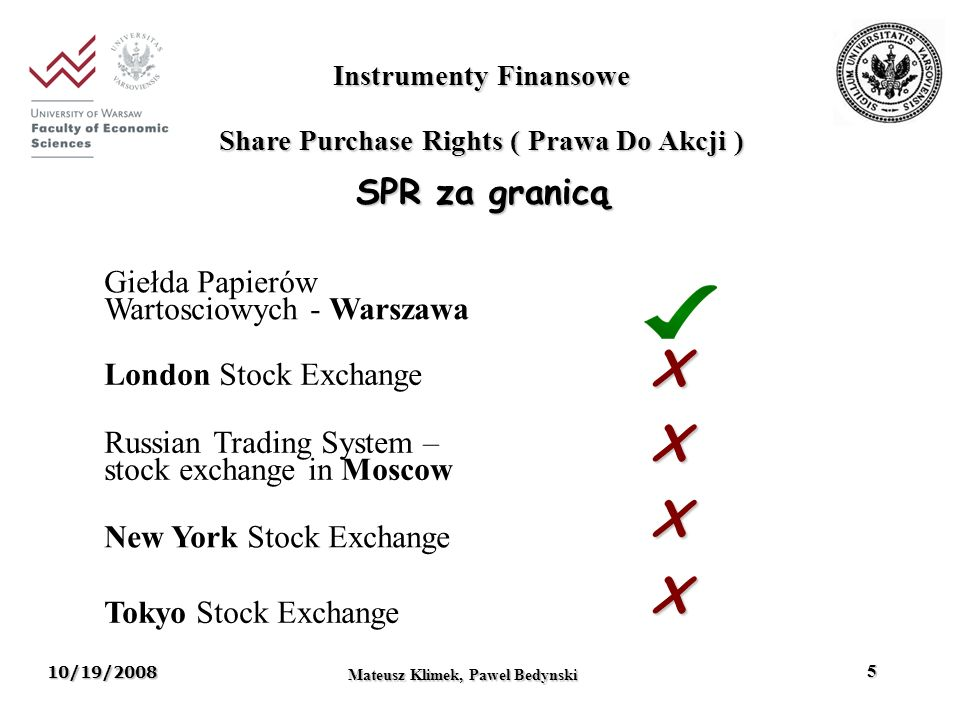 10/19/2008 Mateusz Klimek, Pawel Bedynski 5 Instrumenty Finansowe Share Purchase Rights ( Prawa Do Akcji ) SPR za granicą London Stock Exchange Russian Trading System – stock exchange in Moscow New York Stock Exchange Tokyo Stock Exchange Giełda Papierów Wartosciowych - Warszawa X X X X