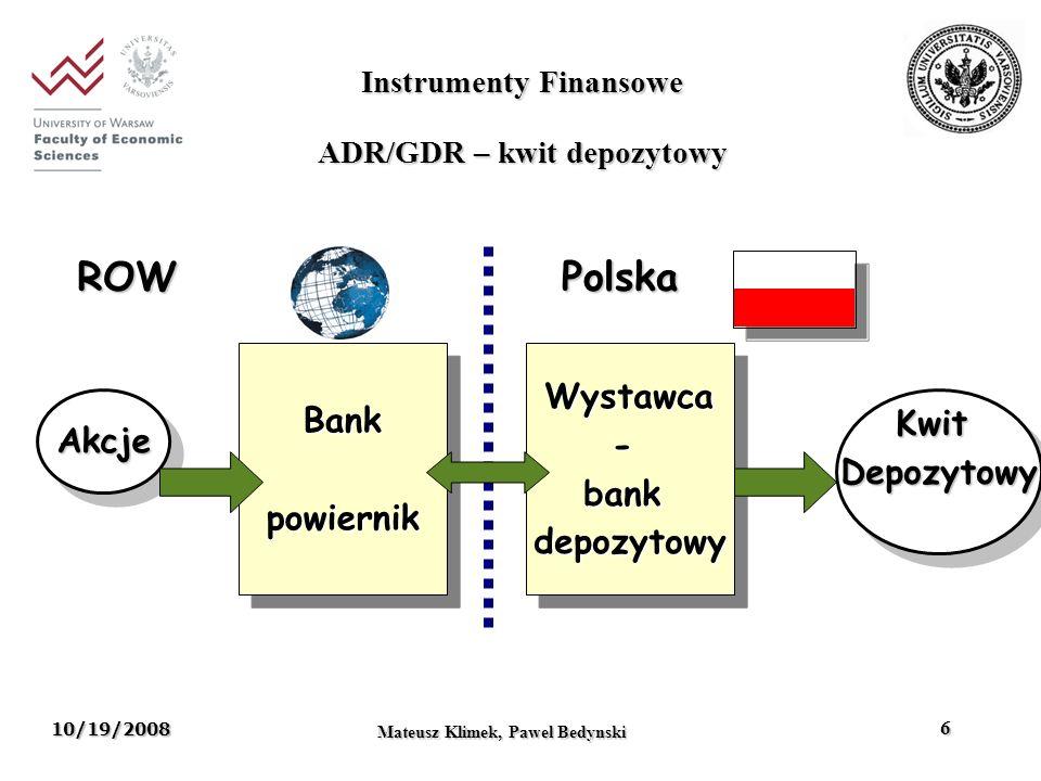 10/19/2008 Mateusz Klimek, Pawel Bedynski 6 Wystawca-bankdepozytowyWystawca-bankdepozytowy AkcjeAkcje ROWPolska KwitDepozytowyKwitDepozytowy BankpowiernikBankpowiernik Instrumenty Finansowe ADR/GDR – kwit depozytowy