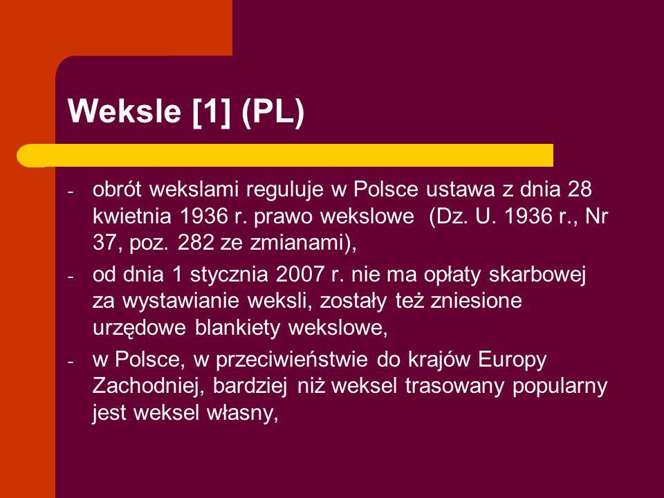 Weksle [1] (PL) - obrót wekslami reguluje w Polsce ustawa z dnia 28 kwietnia 1936 r. prawo wekslowe (Dz. U. 1936 r., Nr 37, poz. 282 ze zmianami), - o