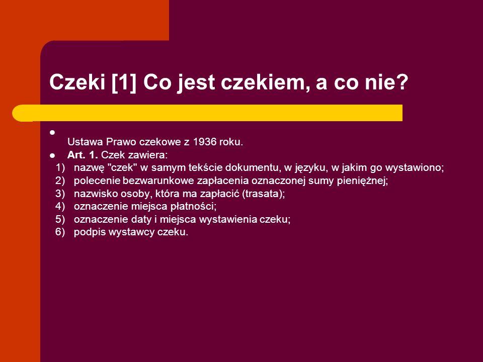 Czeki [1] Co jest czekiem, a co nie? Ustawa Prawo czekowe z 1936 roku. Art. 1. Czek zawiera: 1) nazwę