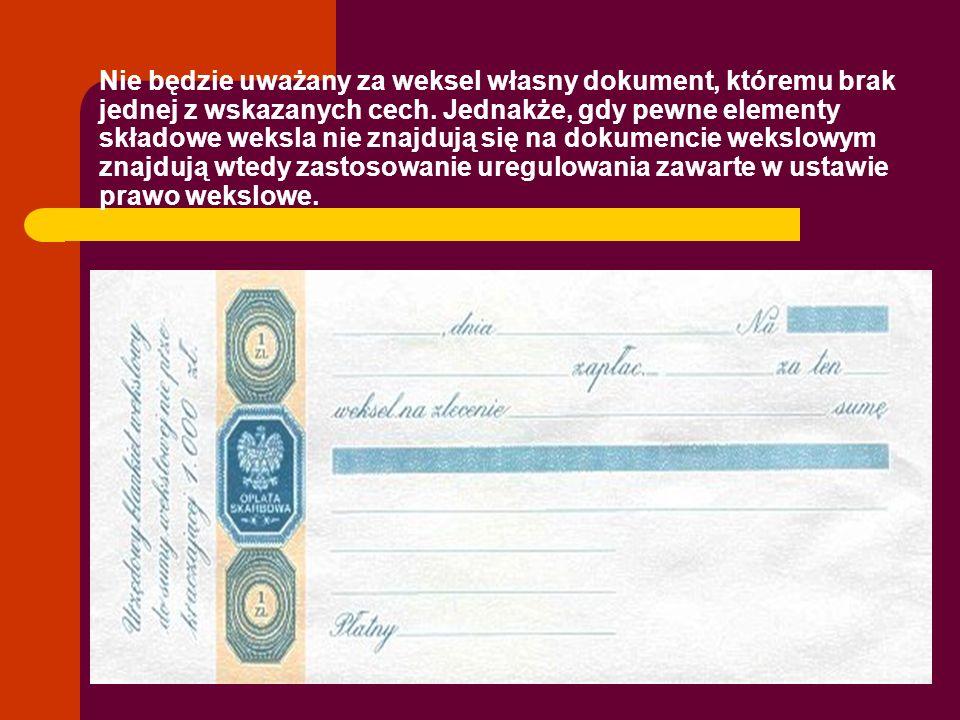 Nie będzie uważany za weksel własny dokument, któremu brak jednej z wskazanych cech. Jednakże, gdy pewne elementy składowe weksla nie znajdują się na
