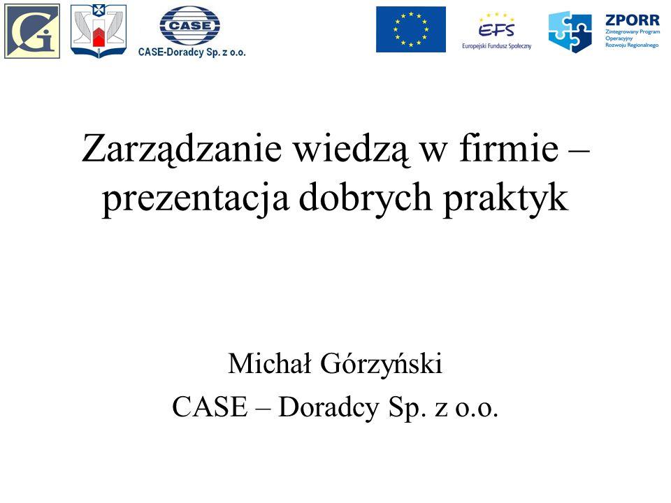 Zarządzanie wiedzą w firmie – prezentacja dobrych praktyk Michał Górzyński CASE – Doradcy Sp. z o.o.