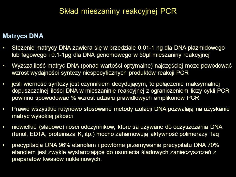 Skład mieszaniny reakcyjnej Startery Startery do PCR są zwykle długości 15-30 nukleotydów Dłuższe startery zapewniają wyższą specyficzność uzyskiwanego produktu Zawartość par GC powinna wynosić od 40 do 60% Nukleotydy C i G powinny być rozmieszczone równomiernie w całej sekwencji startera Więcej niż 3 nukleotydy G lub C na końcu 3 startera mogą sprawić niespecyficzne wiązanie startera starter nie powinien być komplementarny względem siebie lub komplementarny do żadnego innego startera w mieszaninie reakcyjnej, w celu uniknięcia tworzenia dimerów lub struktur wyższego rzędu temperatura topnienia starterów flankujących nie powinna różnić się więcej niż 5ºC, dlatego też zawartość par GC i długość muszą być wybrane odpowiednio powinny być uwzględnione wszystkie możliwe miejsca komplementarności pomiędzy starterami i matrycą DNA
