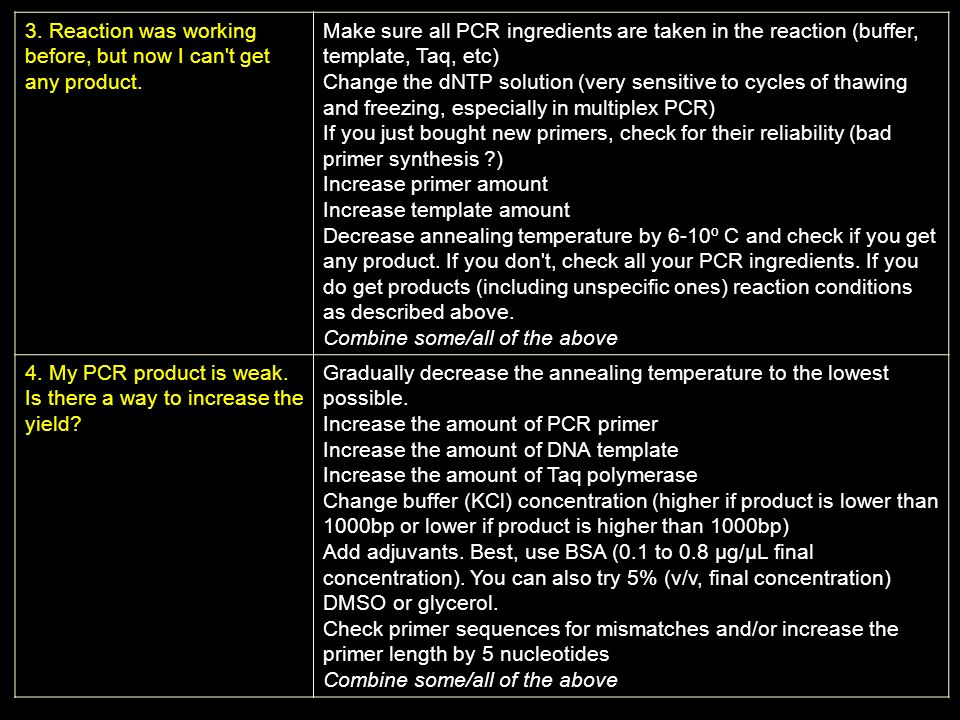 3. Reaction was working before, but now I can't get any product. Make sure all PCR ingredients are taken in the reaction (buffer, template, Taq, etc)