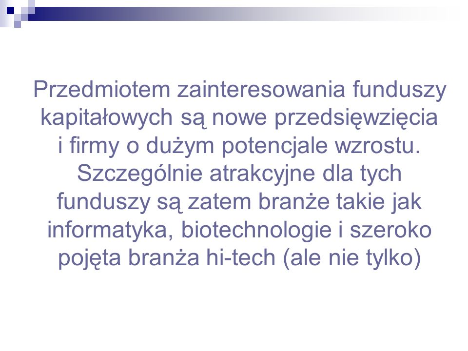 Czym są fundusze kapitałowe fundusze kapitałowe są w Polsce trzecim po bankach i BIZ źródłem kapitału dla firm prywatnych to kapitał inwestorów zewnętrznych wnoszony na ograniczony okres do MSP MSP dysponują nowym produktem, metodą produkcji bądź usługą produkty, metody produkcji, usługi nie zostały zweryfikowane przez rynek, stwarzają wysokie ryzyko niepowodzenia inwestycji