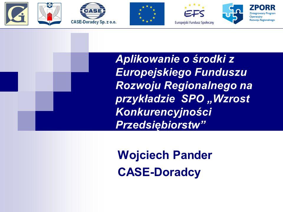 Aplikowanie o środki z Europejskiego Funduszu Rozwoju Regionalnego na przykładzie SPO Wzrost Konkurencyjności Przedsiębiorstw Wojciech Pander CASE-Doradcy