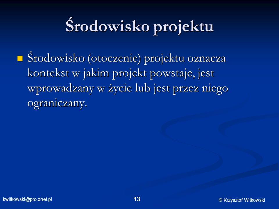 kwitkowski@pro.onet.pl © Krzysztof Witkowski 13 Środowisko projektu Środowisko (otoczenie) projektu oznacza kontekst w jakim projekt powstaje, jest wp