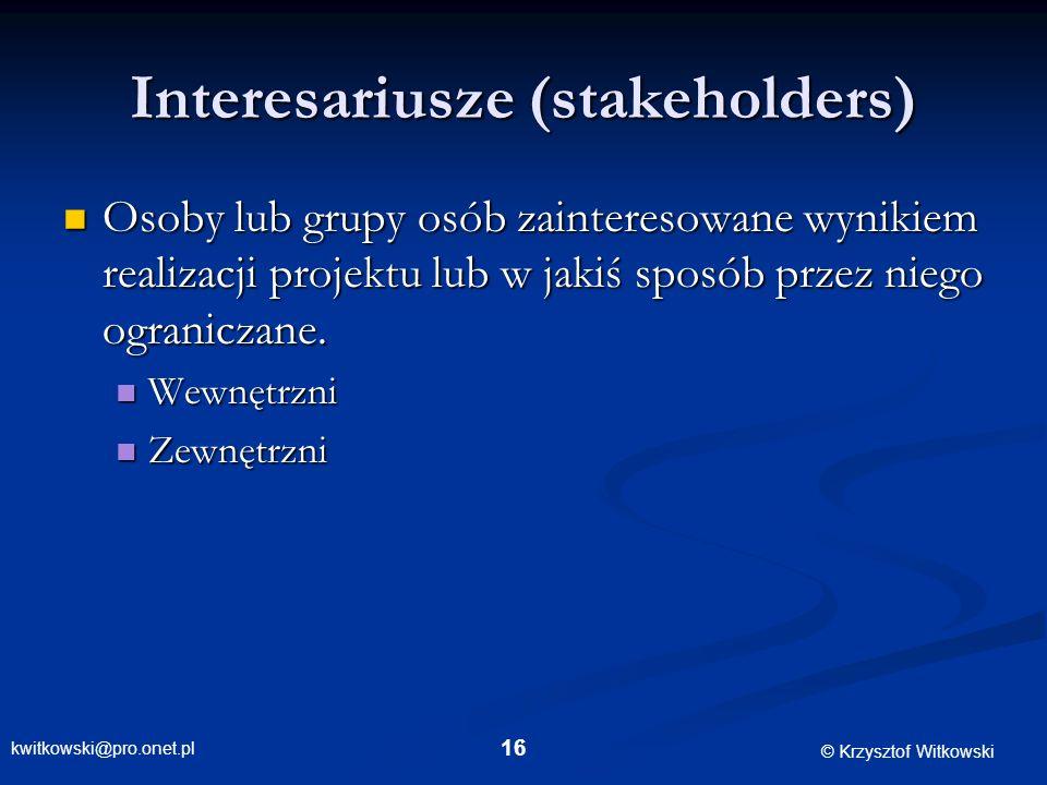 kwitkowski@pro.onet.pl © Krzysztof Witkowski 16 Interesariusze (stakeholders) Osoby lub grupy osób zainteresowane wynikiem realizacji projektu lub w j