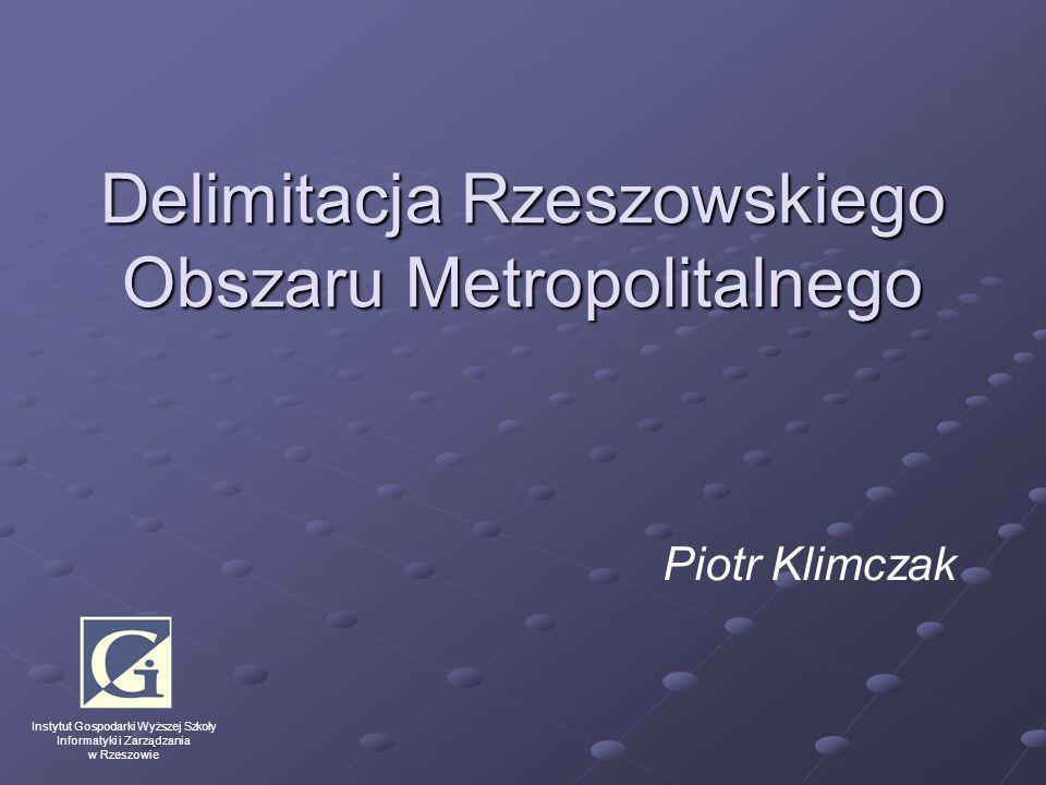 Delimitacja Rzeszowskiego Obszaru Metropolitalnego Piotr Klimczak Instytut Gospodarki Wyższej Szkoły Informatyki i Zarządzania w Rzeszowie