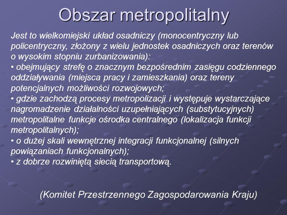 Obszar metropolitalny Jest to wielkomiejski układ osadniczy (monocentryczny lub policentryczny, złożony z wielu jednostek osadniczych oraz terenów o w