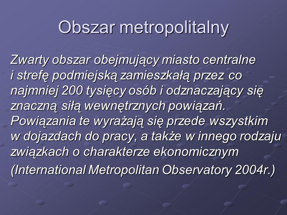 Obszar metropolitalny Zwarty obszar obejmujący miasto centralne i strefę podmiejską zamieszkałą przez co najmniej 200 tysięcy osób i odznaczający się