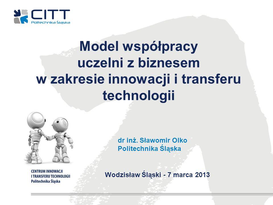 Model współpracy uczelni z biznesem w zakresie innowacji i transferu technologii dr inż. Sławomir Olko Politechnika Śląska Wodzisław Śląski - 7 marca