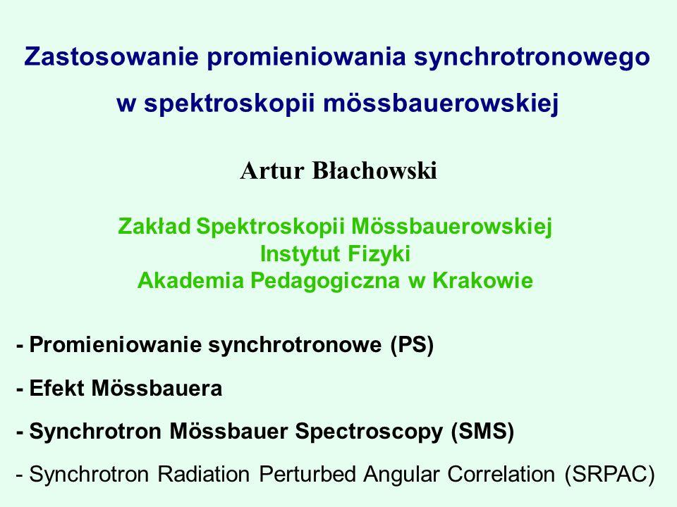 Zastosowanie promieniowania synchrotronowego w spektroskopii mössbauerowskiej Artur Błachowski Zakład Spektroskopii Mössbauerowskiej Instytut Fizyki Akademia Pedagogiczna w Krakowie - Promieniowanie synchrotronowe (PS) - Efekt Mössbauera - Synchrotron Mössbauer Spectroscopy (SMS) - Synchrotron Radiation Perturbed Angular Correlation (SRPAC)