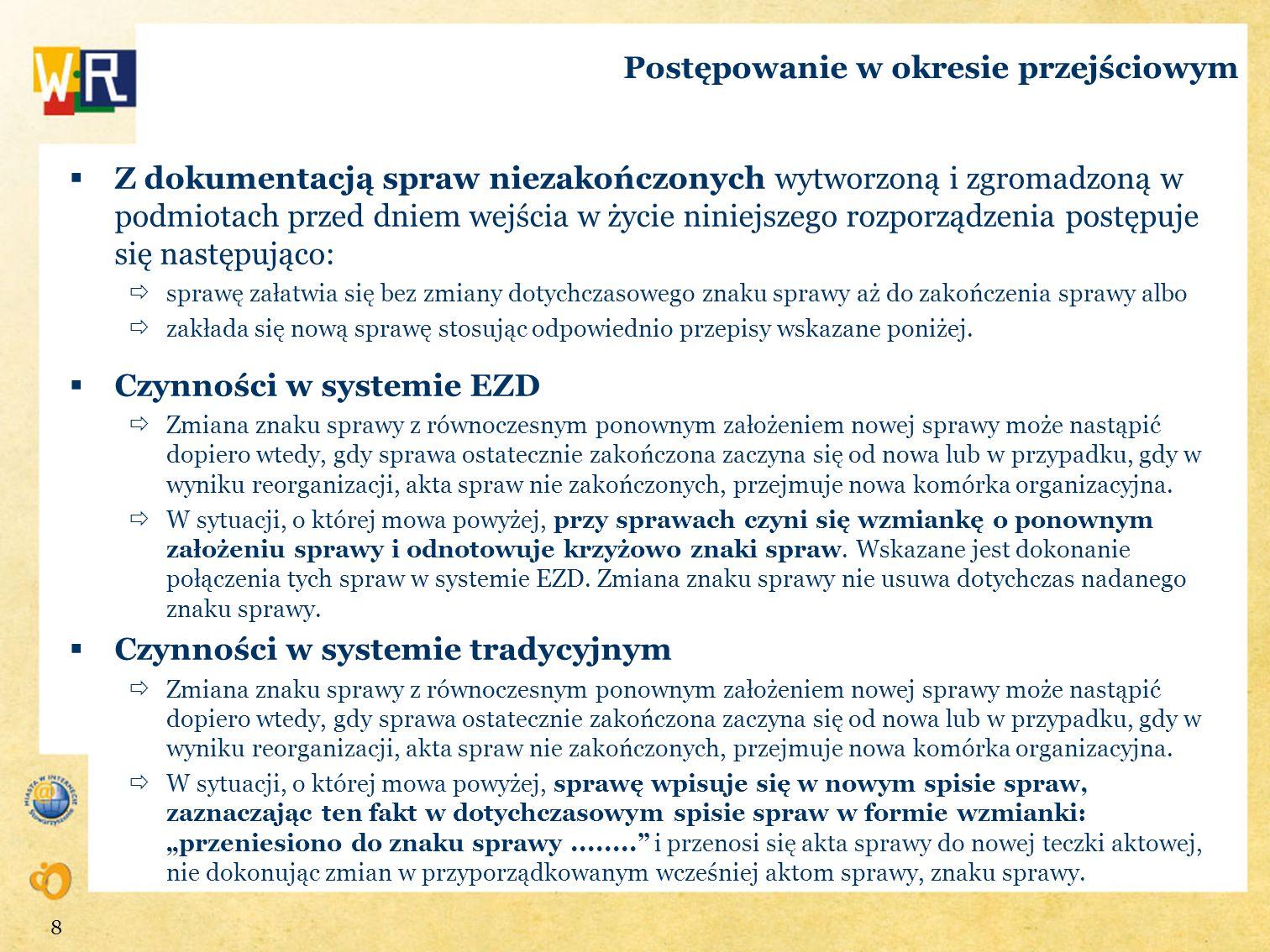 Postępowanie w okresie przejściowym Z dokumentacją spraw niezakończonych po wskazaniu systemu EZD jako podstawowego systemu dokumentowania przebiegu załatwiania spraw postępuje się następująco: zakłada się nową sprawę odnotowując krzyżowo znaki spraw w sposób umożliwiający odnalezienie powiązanych akt spraw albo prowadzi się akta sprawy dalej w systemie tradycyjnym aż do zakończenia sprawy, a odwzorowania cyfrowe z napływających przesyłek powiązanych z takimi aktami sprawy traktuje się jako dokumentację nietworzącą akt sprawy o kategorii archiwalnej Bc (krótkotrwałe znaczenie praktyczne).