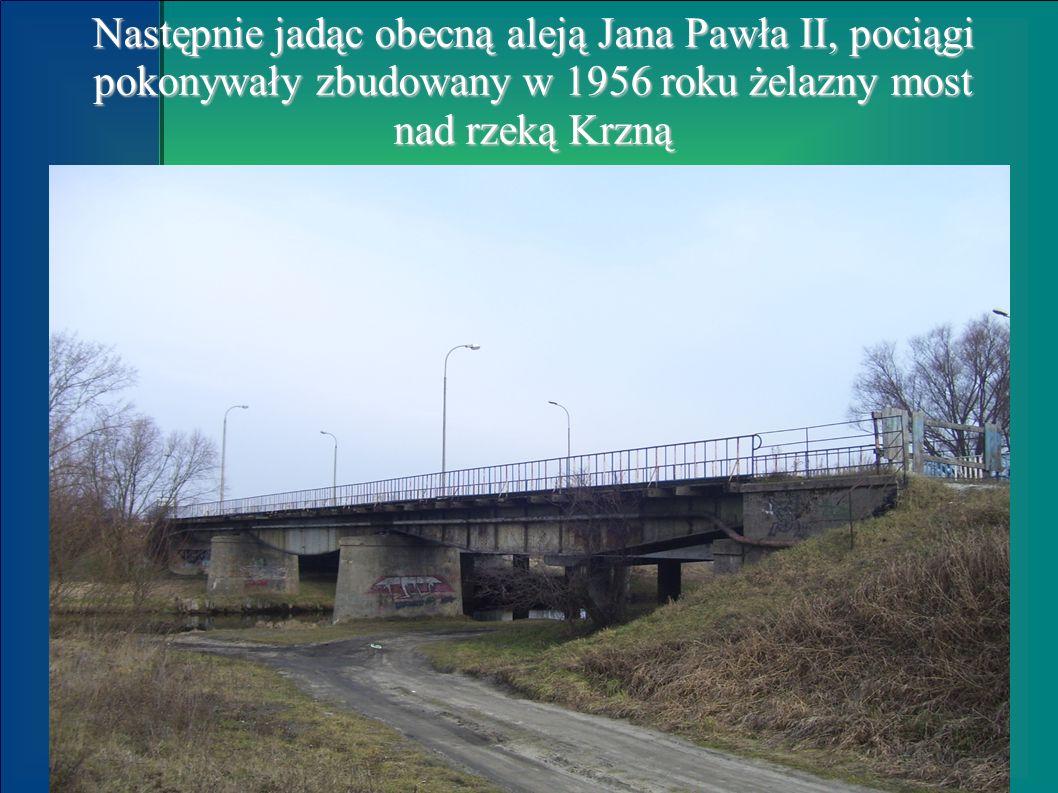 Następnie jadąc obecną aleją Jana Pawła II, pociągi pokonywały zbudowany w 1956 roku żelazny most nad rzeką Krzną
