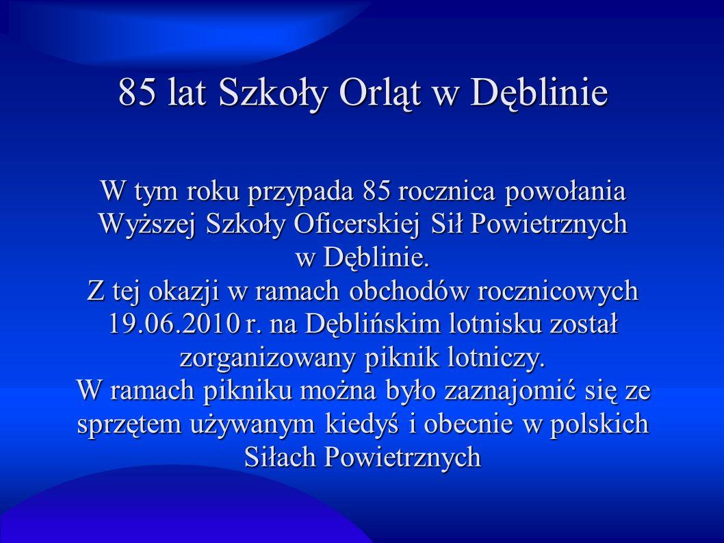 85 lat Szkoły Orląt w Dęblinie W tym roku przypada 85 rocznica powołania Wyższej Szkoły Oficerskiej Sił Powietrznych w Dęblinie. Z tej okazji w ramach
