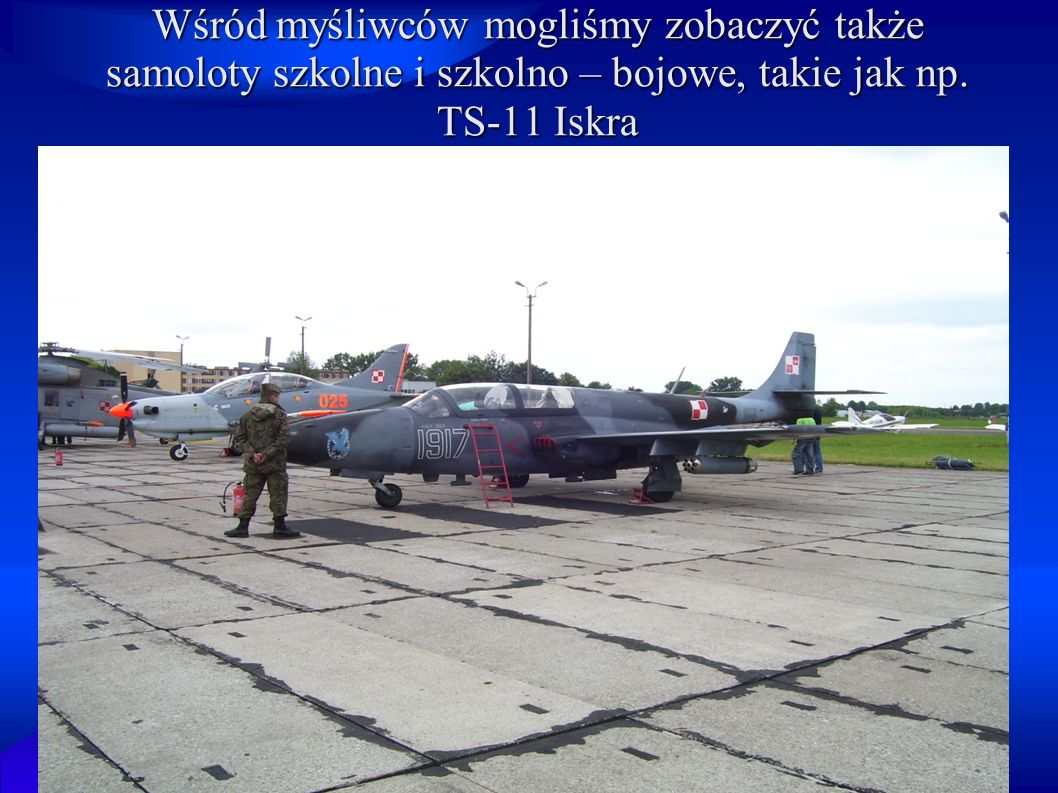 Wśród myśliwców mogliśmy zobaczyć także samoloty szkolne i szkolno – bojowe, takie jak np. TS-11 Iskra