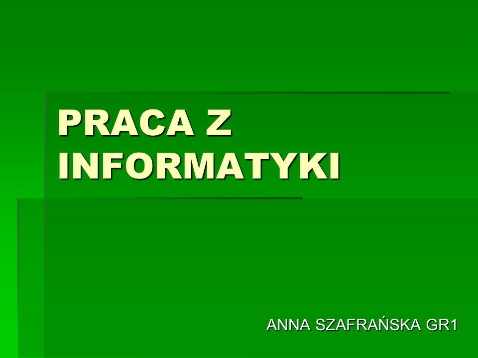 PRACA Z INFORMATYKI ANNA SZAFRAŃSKA GR1