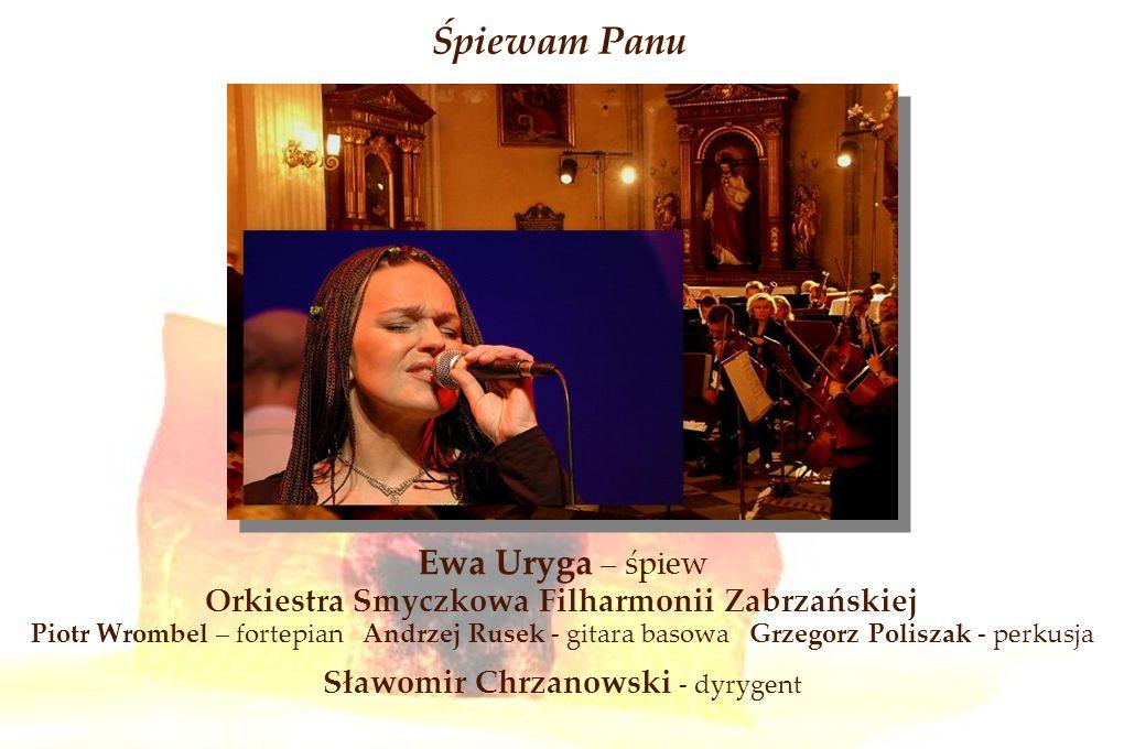 Śpiewam Panu Ewa Uryga – śpiew Orkiestra Smyczkowa Filharmonii Zabrzańskiej Piotr Wrombel – fortepian Andrzej Rusek - gitara basowa Grzegorz Poliszak