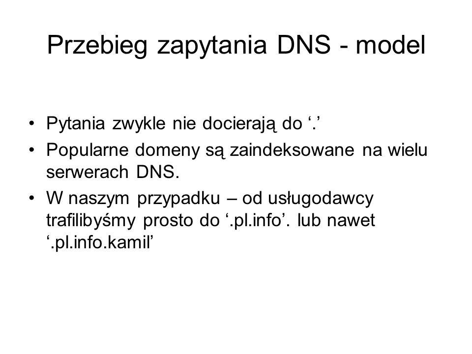 Przebieg zapytania DNS - model Pytania zwykle nie docierają do. Popularne domeny są zaindeksowane na wielu serwerach DNS. W naszym przypadku – od usłu