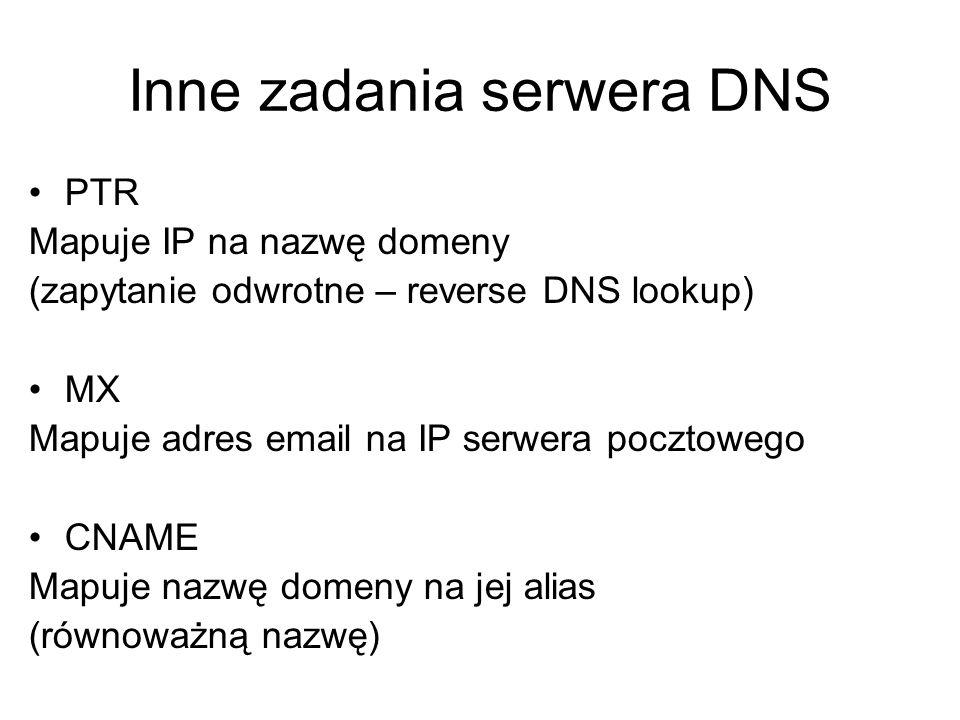 Inne zadania serwera DNS PTR Mapuje IP na nazwę domeny (zapytanie odwrotne – reverse DNS lookup) MX Mapuje adres email na IP serwera pocztowego CNAME