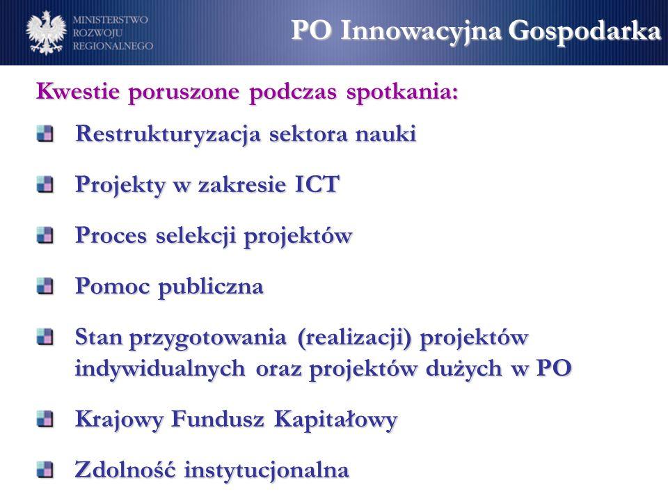 Kwestie poruszone podczas spotkania: Restrukturyzacja sektora nauki Projekty w zakresie ICT Proces selekcji projektów Pomoc publiczna Stan przygotowania (realizacji) projektów indywidualnych oraz projektów dużych w PO Krajowy Fundusz Kapitałowy Zdolność instytucjonalna PO Innowacyjna Gospodarka