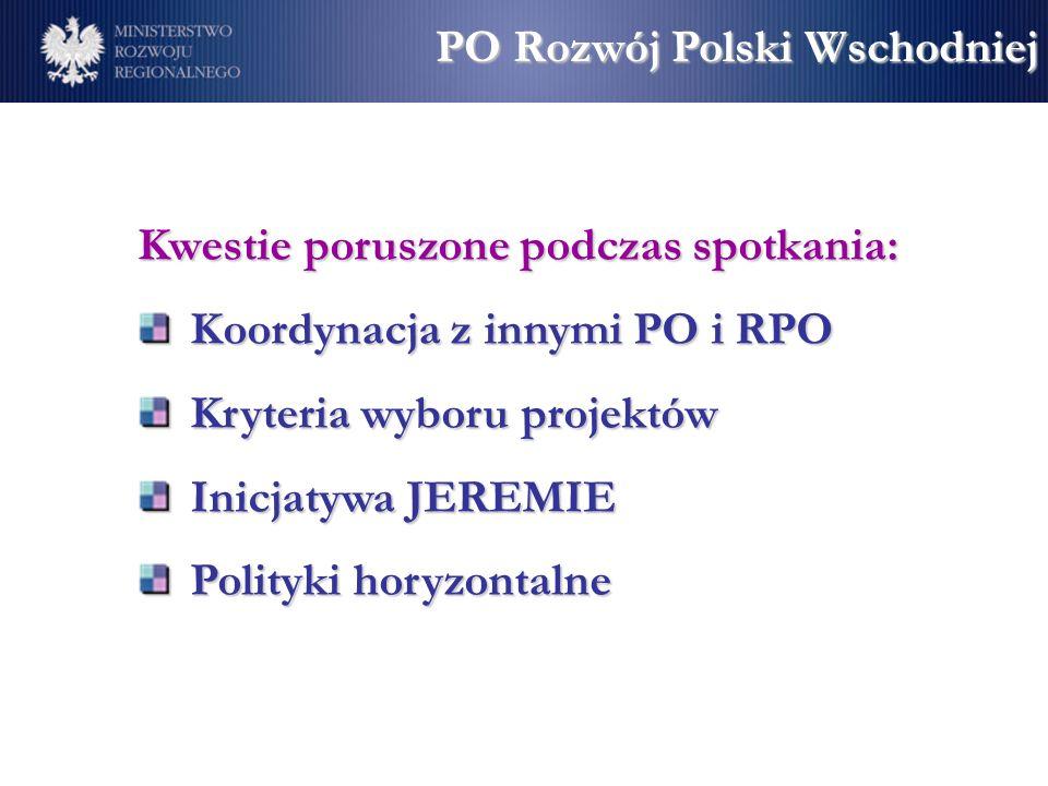 Kwestie poruszone podczas spotkania: Koordynacja z innymi PO i RPO Kryteria wyboru projektów Inicjatywa JEREMIE Polityki horyzontalne PO Rozwój Polski Wschodniej