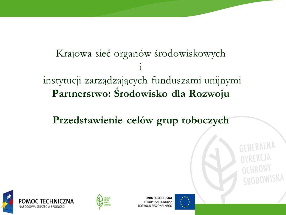 Krajowa sieć organów środowiskowych i instytucji zarządzających funduszami unijnymi Partnerstwo: Środowisko dla Rozwoju Przedstawienie celów grup roboczych