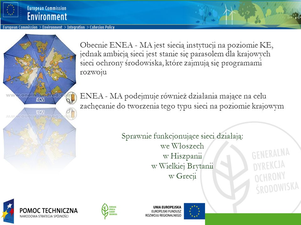 Obecnie ENEA - MA jest siecią instytucji na poziomie KE, jednak ambicją sieci jest stanie się parasolem dla krajowych sieci ochrony środowiska, które zajmują się programami rozwoju ENEA - MA podejmuje również działania mające na celu zachęcanie do tworzenia tego typu sieci na poziomie krajowym Sprawnie funkcjonujące sieci działają: we Włoszech w Hiszpanii w Wielkiej Brytanii w Grecji