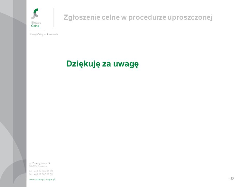 Dziękuję za uwagę Urząd Celny w Rzeszowie ul. Przemysłowa 14 35-105 Rzeszów tel.: +48 17 866 04 40 fax :+48 17 862 17 50 www.przemysl.ic.gov.pl Zgłosz