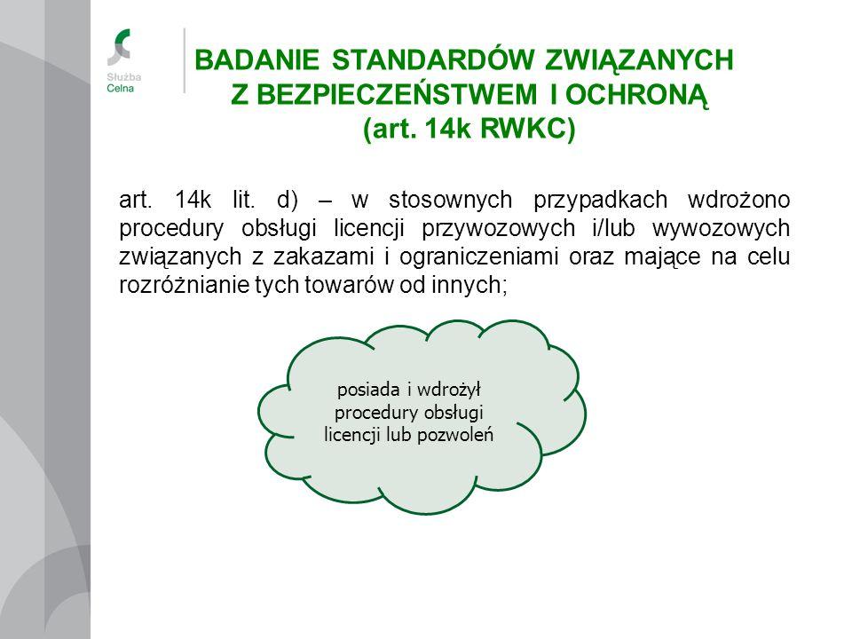 art. 14k lit. d) – w stosownych przypadkach wdrożono procedury obsługi licencji przywozowych i/lub wywozowych związanych z zakazami i ograniczeniami o
