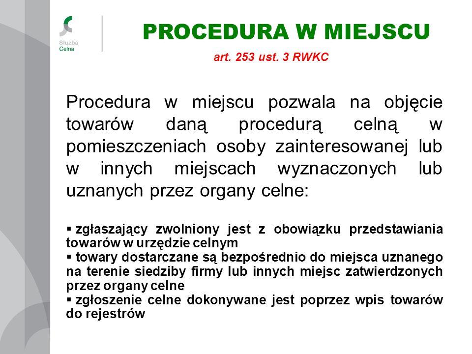 PROCEDURA W MIEJSCU Procedura w miejscu pozwala na objęcie towarów daną procedurą celną w pomieszczeniach osoby zainteresowanej lub w innych miejscach