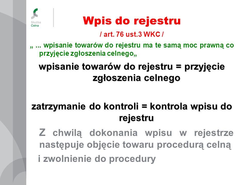 Wpis do rejestru / art. 76 ust.3 WKC /... wpisanie towarów do rejestru ma te samą moc prawną co przyjęcie zgłoszenia celnego wpisanie towarów do rejes