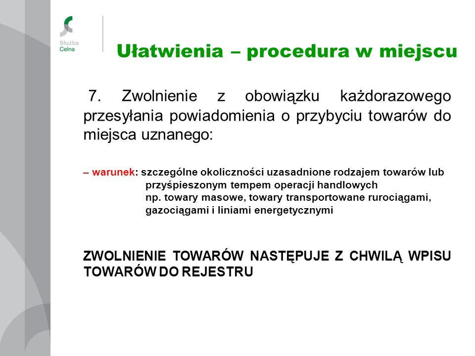 Ułatwienia – procedura w miejscu 7. Zwolnienie z obowiązku każdorazowego przesyłania powiadomienia o przybyciu towarów do miejsca uznanego: – warunek: