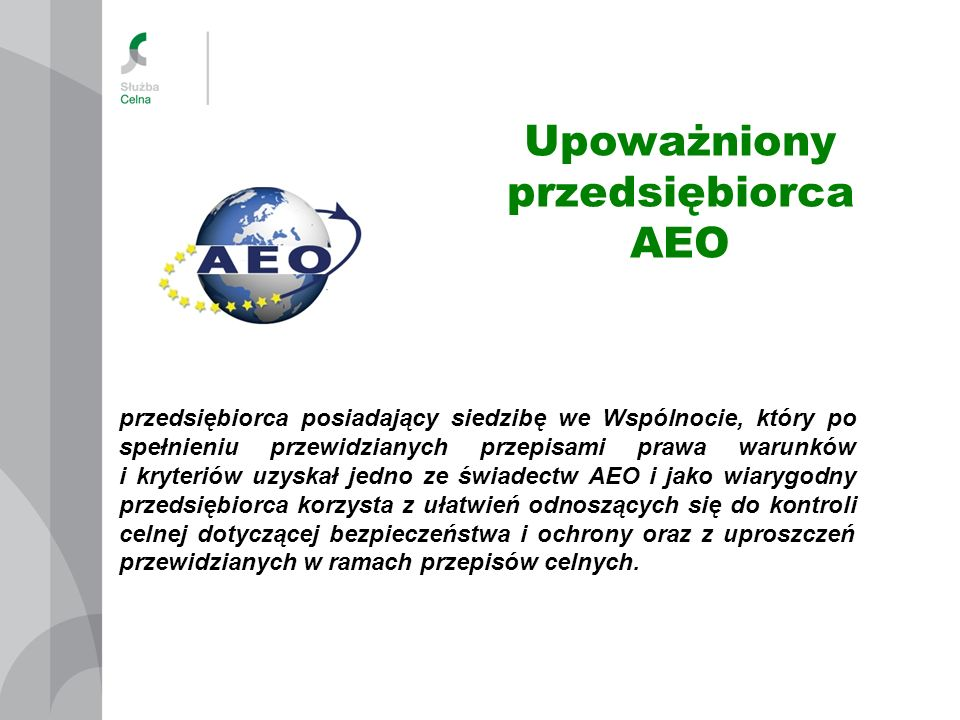 Właściwość organów celnych Wniosek o wydanie pozwolenia na stosowanie procedur uproszczonych składa się do dyrektora izby celnej, właściwej ze względu na lokalizację miejsca, w którym dokonywane będą czynności wynikające ze stosowania procedury uproszczonej pozwolenie na stosowanie procedur uproszczonych świadectwo Upoważnionego Przedsiębiorcy AEO Wniosek o wydanie świadectwa AEO składa się do dyrektora izby celnej, właściwej ze względu na siedzibę wnioskodawcy