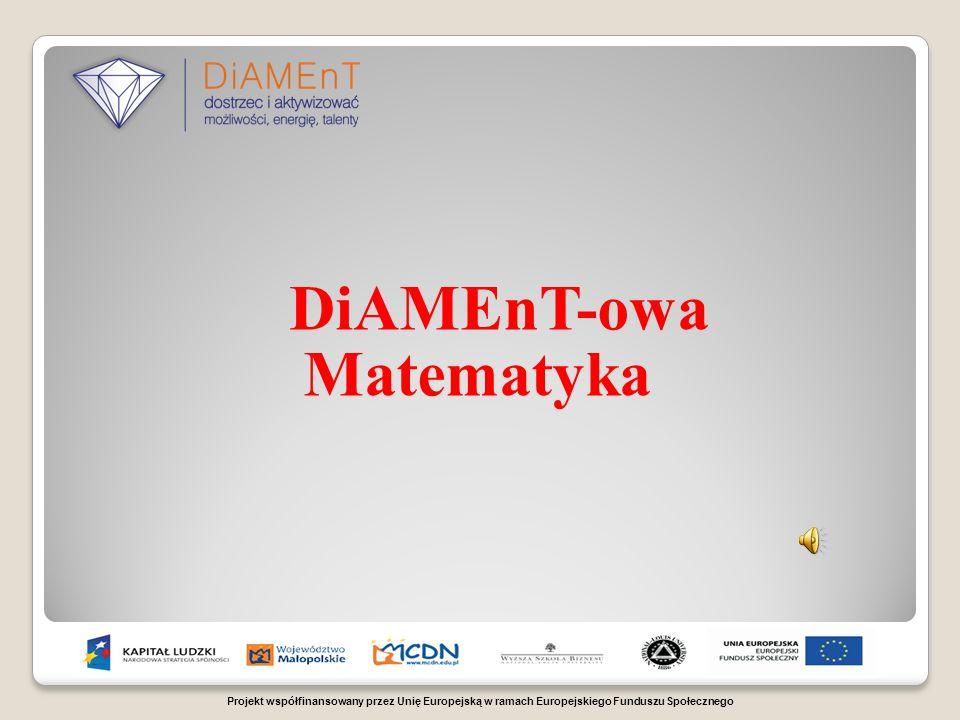 Projekt współfinansowany przez Unię Europejską w ramach Europejskiego Funduszu Społecznego DiAMEnT-owa Matematyka