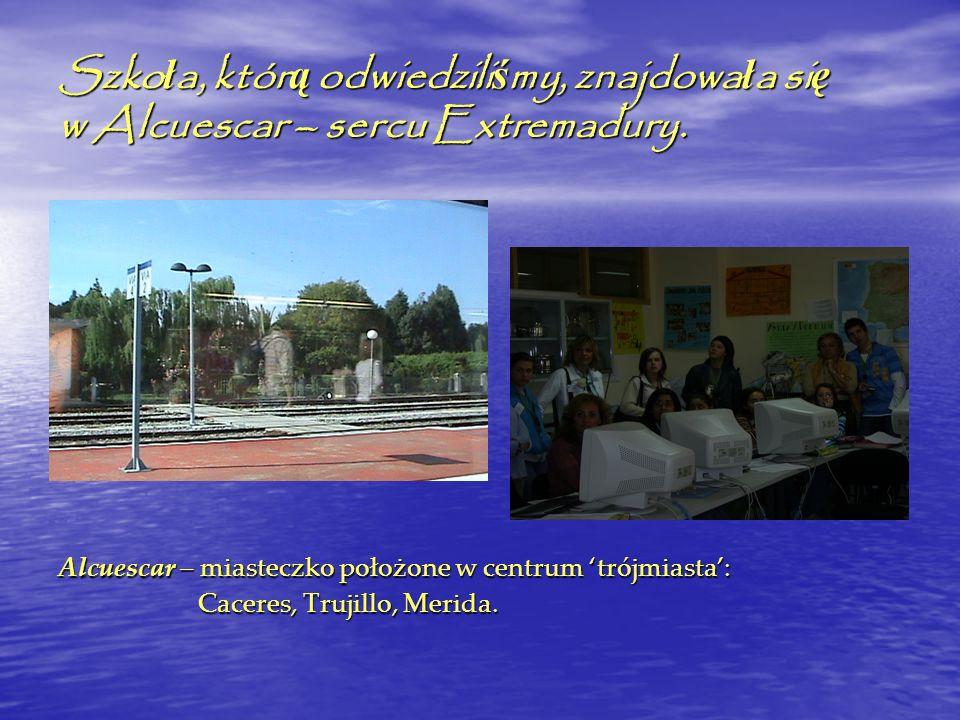 Szko ł a, któr ą odwiedzili ś my, znajdowa ł a si ę w Alcuescar – sercu Extremadury. Alcuescar – miasteczko położone w centrum trójmiasta: Caceres, Tr