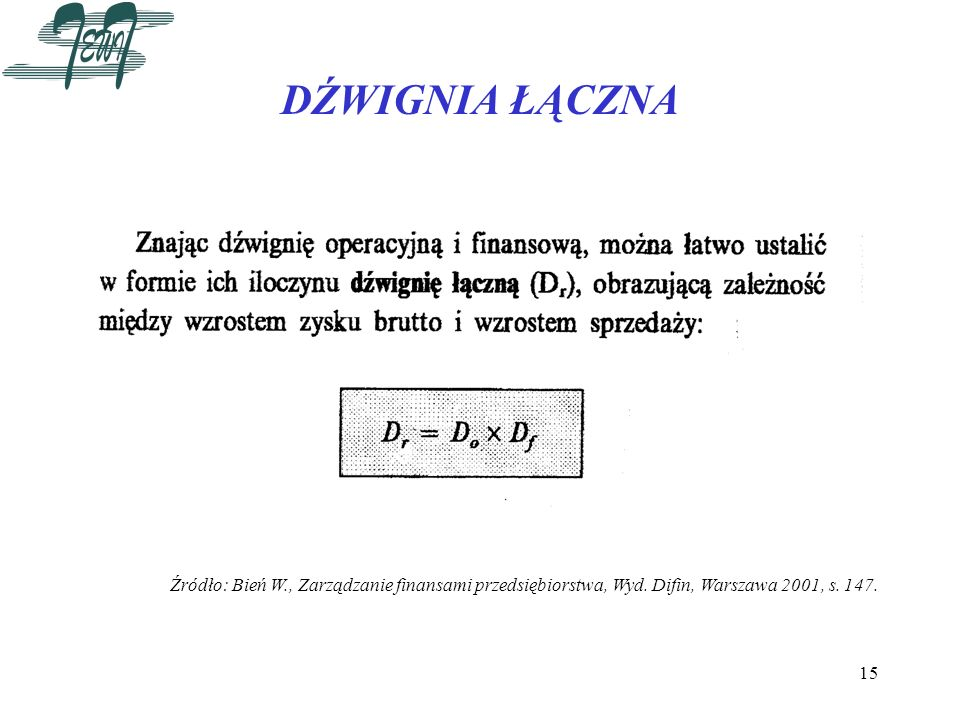 15 DŹWIGNIA ŁĄCZNA Źródło: Bień W., Zarządzanie finansami przedsiębiorstwa, Wyd. Difin, Warszawa 2001, s. 147.
