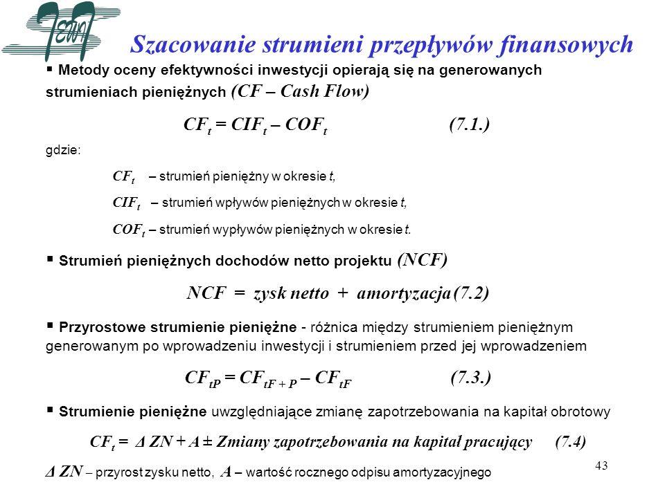 43 Szacowanie strumieni przepływów finansowych Metody oceny efektywności inwestycji opierają się na generowanych strumieniach pieniężnych (CF – Cash F