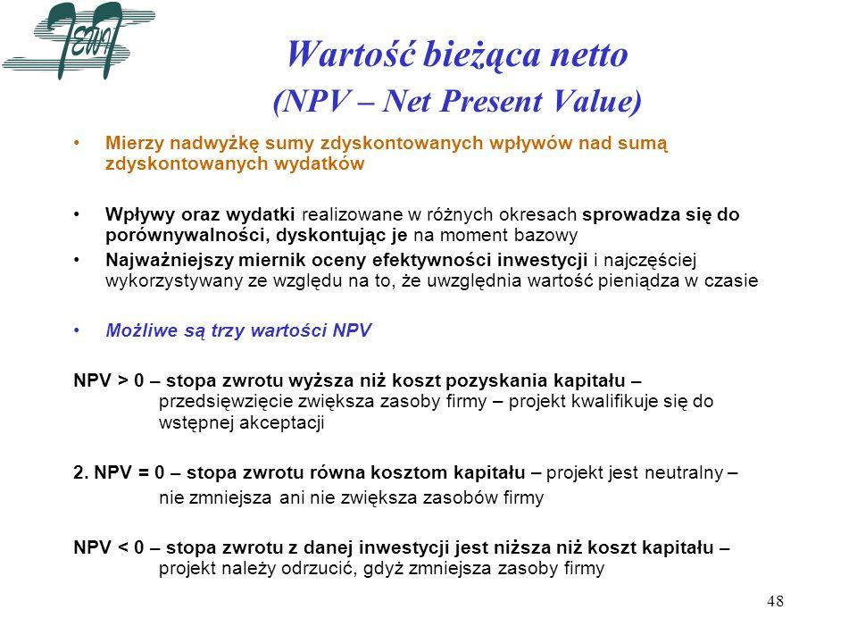 48 Wartość bieżąca netto (NPV – Net Present Value) Mierzy nadwyżkę sumy zdyskontowanych wpływów nad sumą zdyskontowanych wydatków Wpływy oraz wydatki