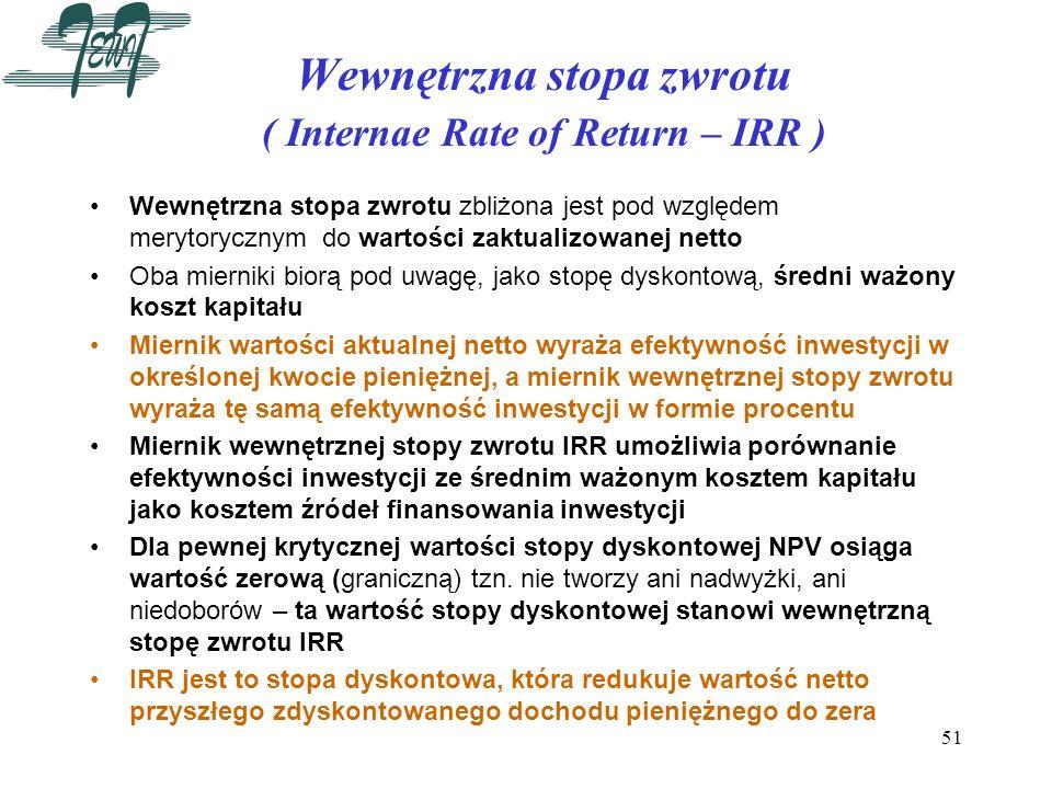 51 Wewnętrzna stopa zwrotu ( Internae Rate of Return – IRR ) Wewnętrzna stopa zwrotu zbliżona jest pod względem merytorycznym do wartości zaktualizowa