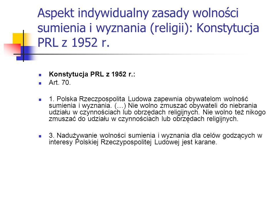 Aspekt indywidualny zasady wolności sumienia i wyznania (religii): Konstytucja PRL z 1952 r. Konstytucja PRL z 1952 r.: Art. 70. 1. Polska Rzeczpospol