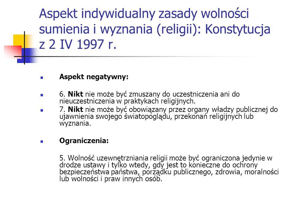 Aspekt indywidualny zasady wolności sumienia i wyznania (religii): Konstytucja z 2 IV 1997 r. Aspekt negatywny: 6. Nikt nie może być zmuszany do uczes