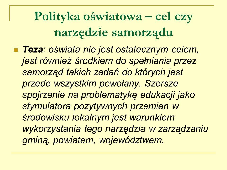 Polityka oświatowa – cel czy narzędzie samorządu Teza: oświata nie jest ostatecznym celem, jest również środkiem do spełniania przez samorząd takich z