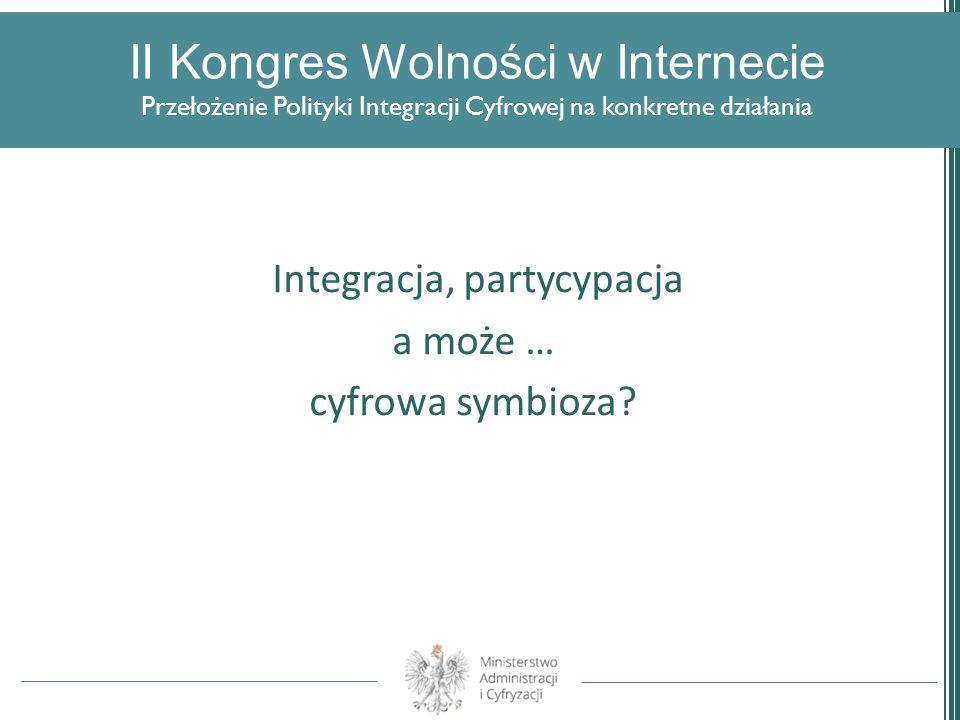 II Kongres Wolności w Internecie Przełożenie Polityki Integracji Cyfrowej na konkretne działania Integracja, partycypacja a może … cyfrowa symbioza?