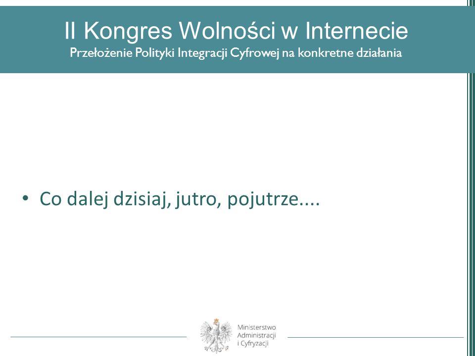 II Kongres Wolności w Internecie Przełożenie Polityki Integracji Cyfrowej na konkretne działania Co dalej dzisiaj, jutro, pojutrze....