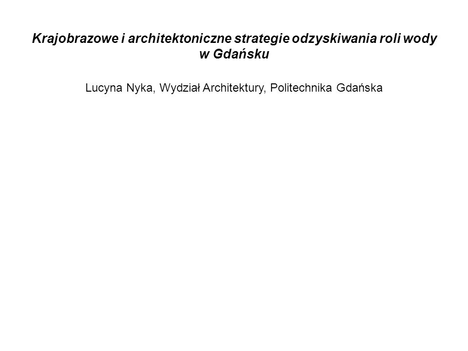 Krajobrazowe i architektoniczne strategie odzyskiwania roli wody w Gdańsku Lucyna Nyka, Wydział Architektury, Politechnika Gdańska
