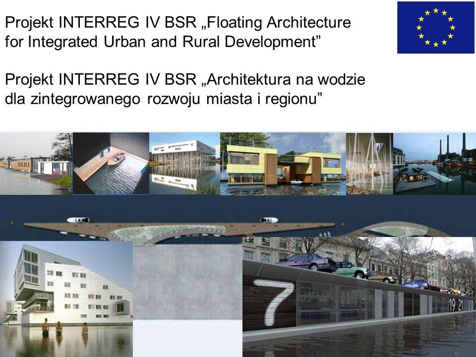 Projekt INTERREG IV BSR Floating Architecture for Integrated Urban and Rural Development Projekt INTERREG IV BSR Architektura na wodzie dla zintegrowanego rozwoju miasta i regionu
