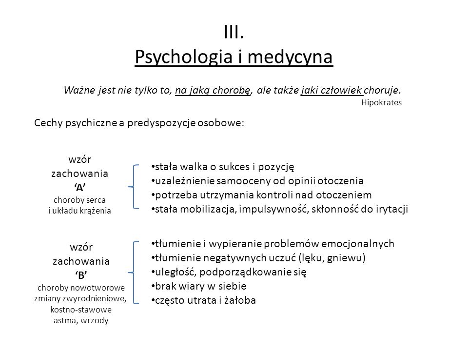 III. Psychologia i medycyna Ważne jest nie tylko to, na jaką chorobę, ale także jaki człowiek choruje. Hipokrates Cechy psychiczne a predyspozycje oso