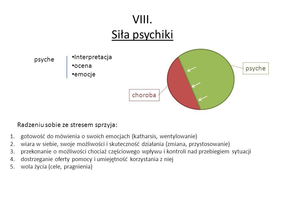 VIII. Siła psychiki psyche Interpretacja ocena emocje choroba psyche Radzeniu sobie ze stresem sprzyja: 1.gotowość do mówienia o swoich emocjach (kath